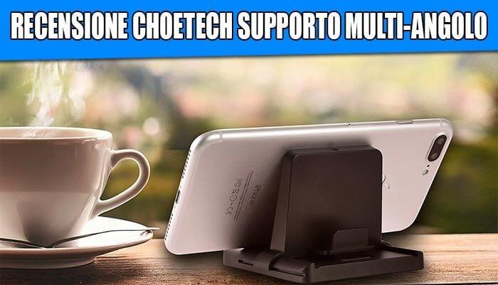 Recensione Choetech supporto multi-angolo smartphone e tablet